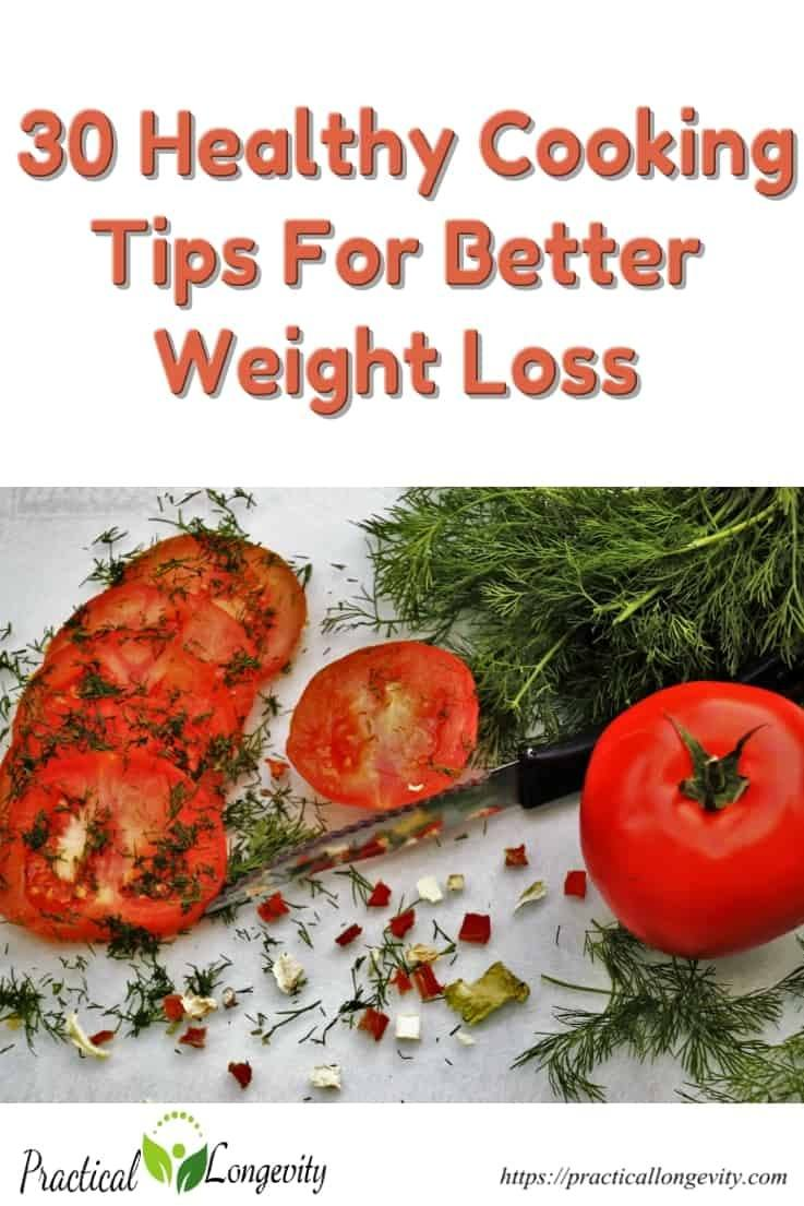 It's never too late to make changes to your cooking style when you're trying to lose weight, improve your overall health, well-being and your weight loss goals.  it all plays a role in your bid to eat healthier. Use those 30 healthy cooking tips for better weight loss