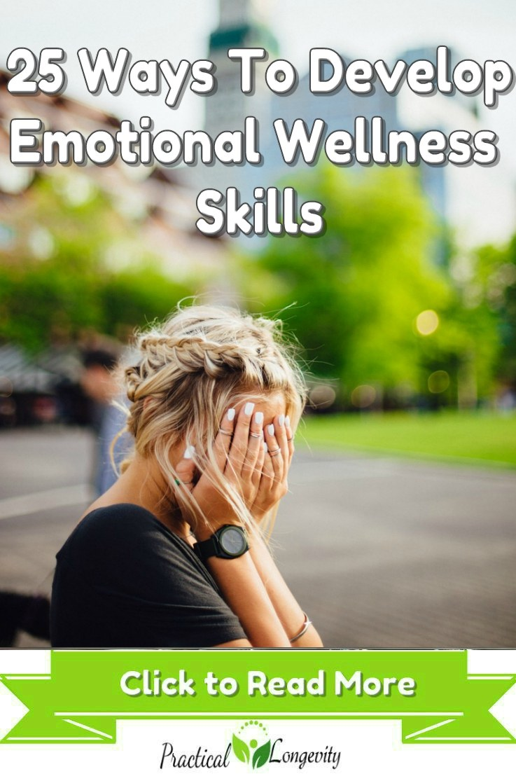 25 Ways To Develop Emotional Wellness Skills. We must take steps to prioritize our emotional wellness. Failure to make it a top priority can contribute to a variety of physical and mental problems ranging from insomnia, pain, high blood pressure and poor concentration to anxiety and depression. There are multiple steps we can take to begin to move closer to emotional wellness. Each of the skills can be useful in helping you to achieve greatness. Be aware of those negative factors in your life!